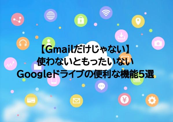 【Gmailだけじゃない】使わないともったいないGoogleドライブの便利な機能5選