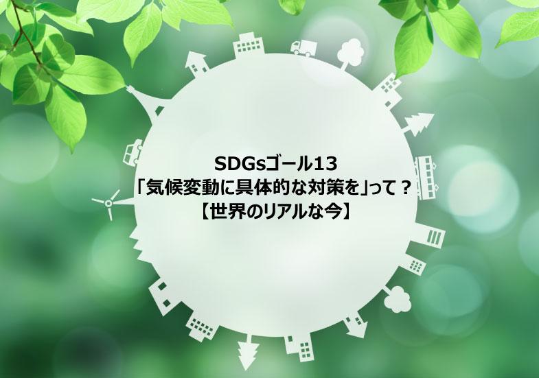 SDGs目標13「気候変動に具体的な対策を」って?【世界のリアルな今】