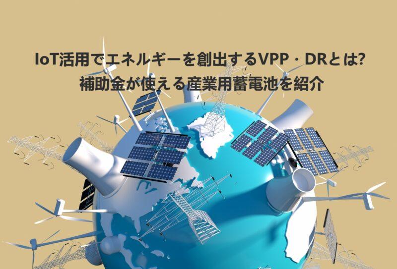 IoT活用でエネルギーを創出するVPP・DRとは?補助金が使える産業用蓄電池を紹介